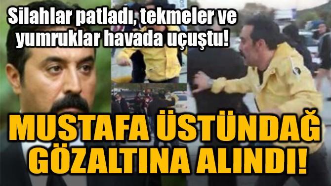 MUSTAFA ÜSTÜNDAĞ  GÖZALTINA ALINDI!