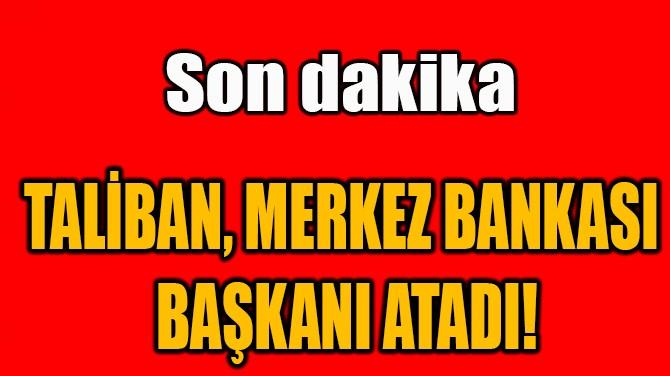TALİBAN, MERKEZ BANKASI  BAŞKANI ATADI!