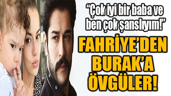 FAHRİYE'DEN BURAK'A ÖVGÜLER!