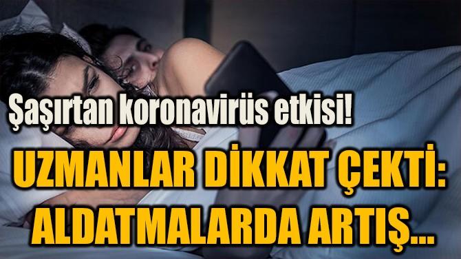 UZMANLAR DİKKAT ÇEKTİ:  ALDATMALARDA ARTIŞ...