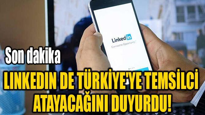 LINKEDIN DE TÜRKİYE'YE TEMSİLCİ  ATAYACAĞINI DUYURDU!
