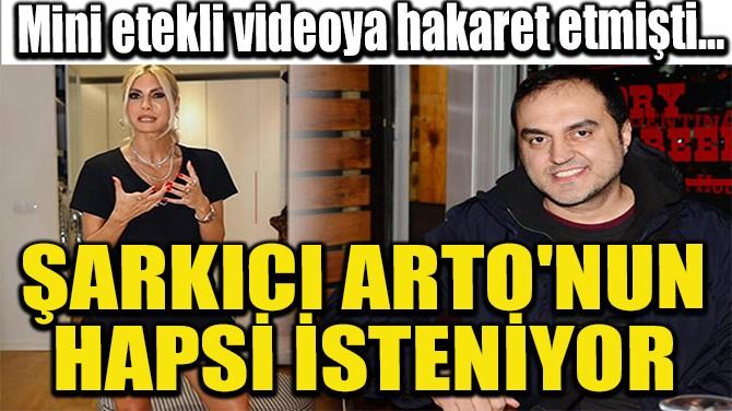 ŞARKICI ARTO'NUN HAPSİ İSTENİYOR