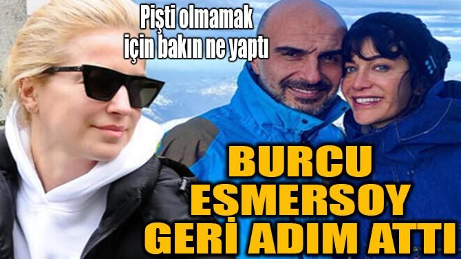BURCU ESMERSOY GERİ ADIM ATTI