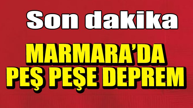MARMARA'DA PEŞ PEŞE DEPREM