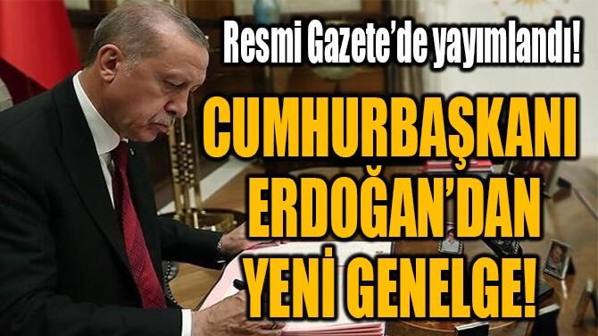CUMHURBAŞKANI  ERDOĞAN'DAN YENİ GENELGE!
