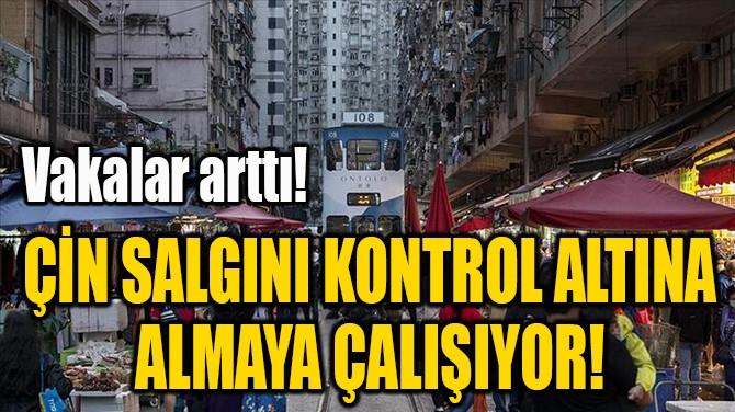ÇİN SALGINI KONTROL ALTINA  ALMAYA ÇALIŞIYOR!