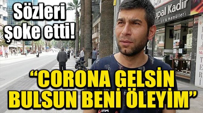 """""""CORONA NEREDEYSE GELSİN BULSUN BENİ"""""""