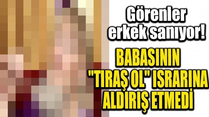 "BABASININ ""TIRAŞ OL"" ISRARINA ALDIRIŞ ETMEDİ"