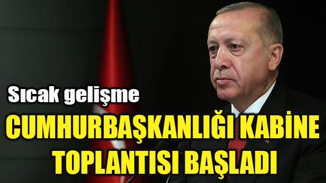 CUMHURBAŞKANLIĞI KABİNE  TOPLANTISI BAŞLADI