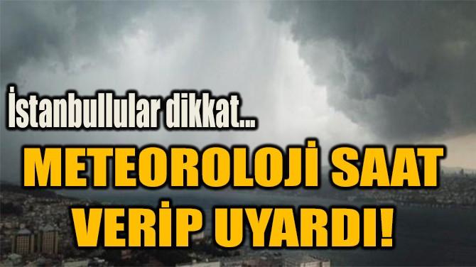 METEOROLOJİ SAAT  VERİP UYARDI!