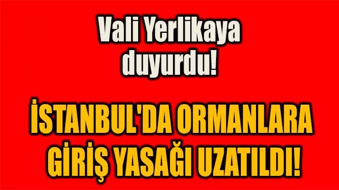 İSTANBUL'DA ORMANLARA  GİRİŞ YASAĞI UZATILDI!