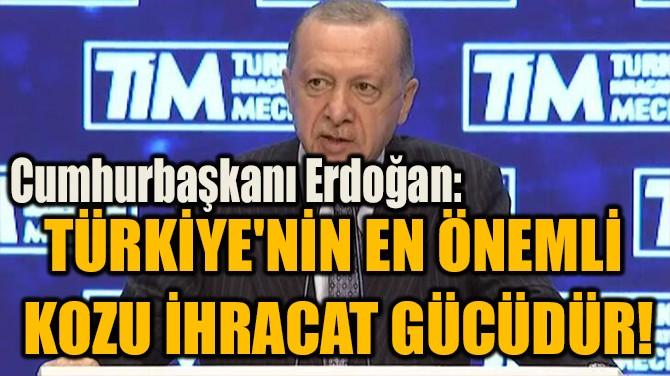 """""""TÜRKİYE'NİN EN ÖNEMLİ KOZU İHRACAT GÜCÜDÜR!"""""""