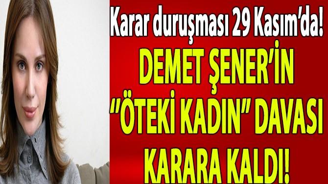 DEMET ŞENERİN ''ÖTEKİ KADIN'' DAVASI KARARA KALDI!