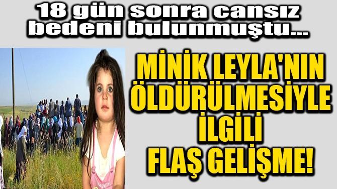 MİNİK LEYLA'NIN ÖLDÜRÜLMESİYLE İLGİLİ FLAŞ GELİŞME!