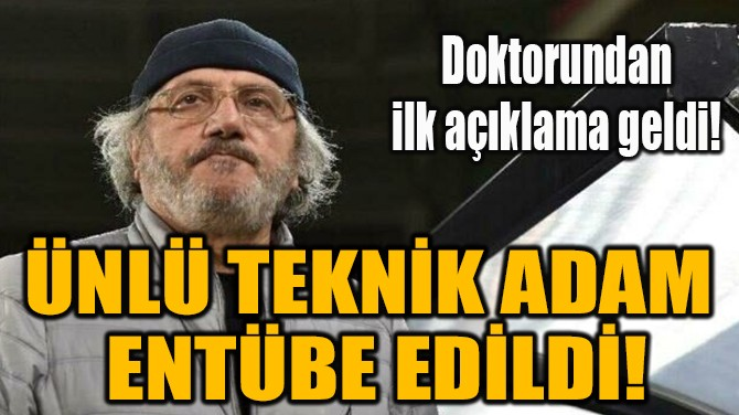 ÜNLÜ TEKNİK ADAM  ENTÜBE EDİLDİ!