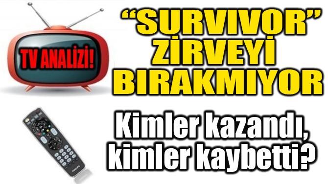 """""""SURVİVOR"""" ZİRVEYİ BIRAKMIYOR"""