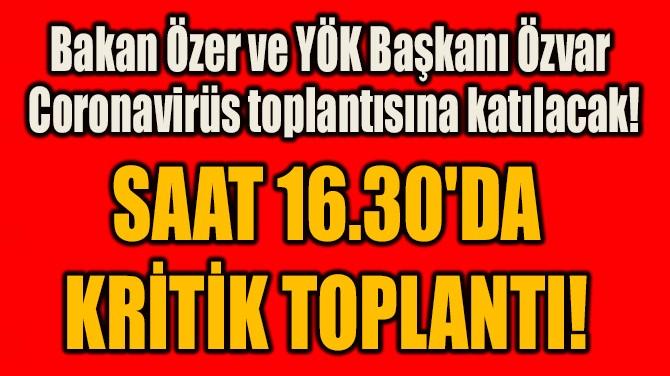 SAAT 16.30'DA  KRİTİK TOPLANTI!