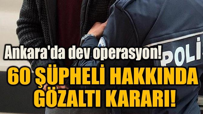 60 ŞÜPHELİ HAKKINDA  GÖZALTI KARARI!
