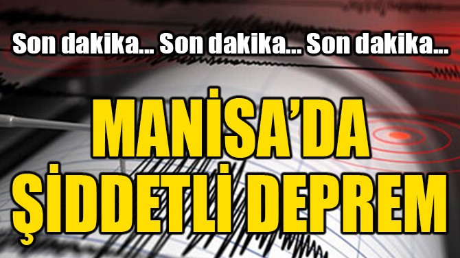 MANİSA'DA ŞİDDETLİ DEPREM!