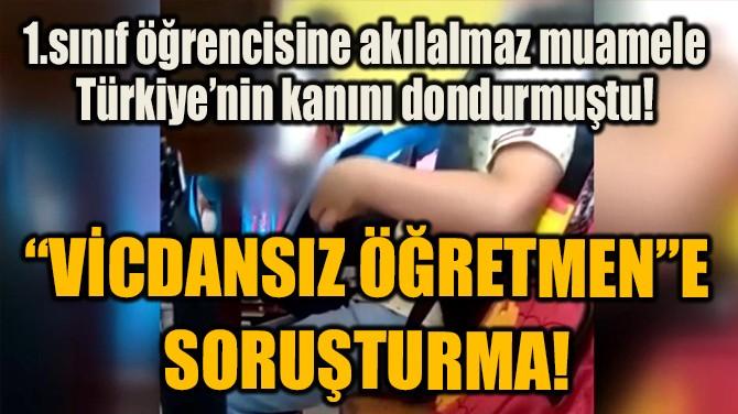 """""""VİCDANSIZ ÖĞRETMEN""""E  SORUŞTURMA!"""