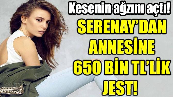 SERENAY'DAN ANNESİNE 650 BİN TL'LİK JEST!