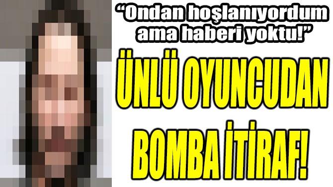 ÜNLÜ OYUNCUDAN BOMBA İTİRAF!