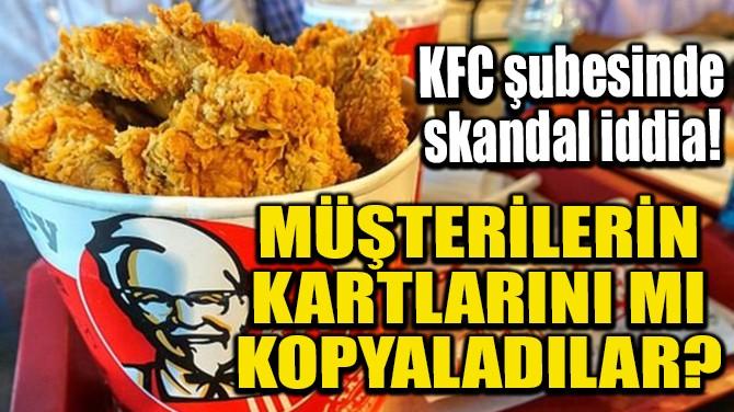 KFC, MÜŞTERİLERİN KARTLARINI MI KOPYALADILAR?