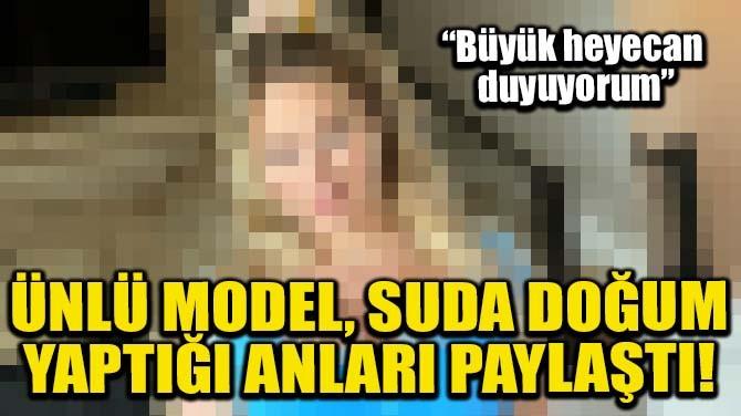 ÜNLÜ MODEL, SUDA DOĞUM YAPTIĞI ANLARI PAYLAŞTI!