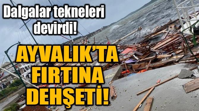 AYVALIK'TA FIRTINA DEHŞETİ!