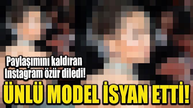 ÜNLÜ MODEL İSYAN ETTİ!