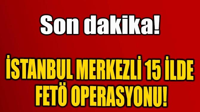 İSTANBUL MERKEZLİ 15 İLDE  FETÖ OPERASYONU!