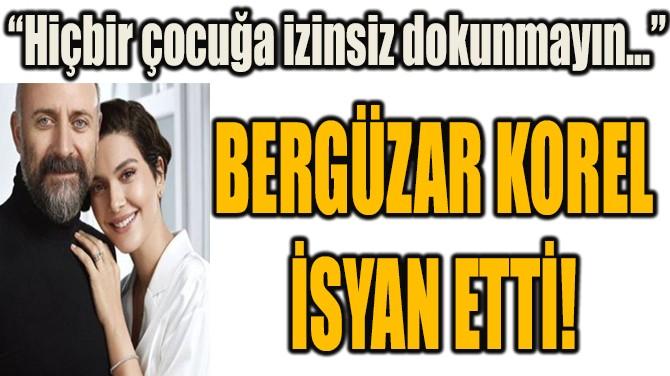 BERGÜZAR KOREL İSYAN ETTİ!