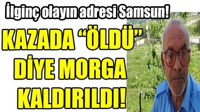 KAZADA 'ÖLDÜ' DİYE MORGA KALDIRILDI!