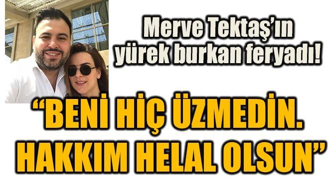 MERVE TEKTAŞ'IN YÜREK BURKAN FERYADI!