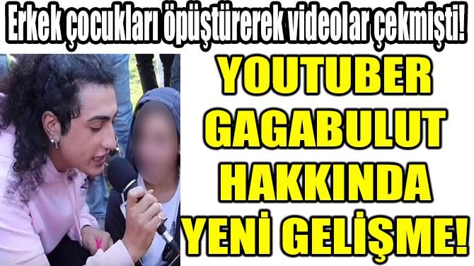 YOUTUBER  GAGABULUT  HAKKINDA  YENİ GELİŞME!