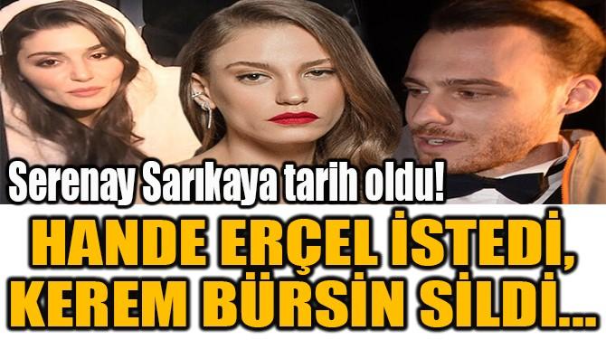HANDE ERÇEL İSTEDİ, KEREM BÜRSİN SİLDİ...