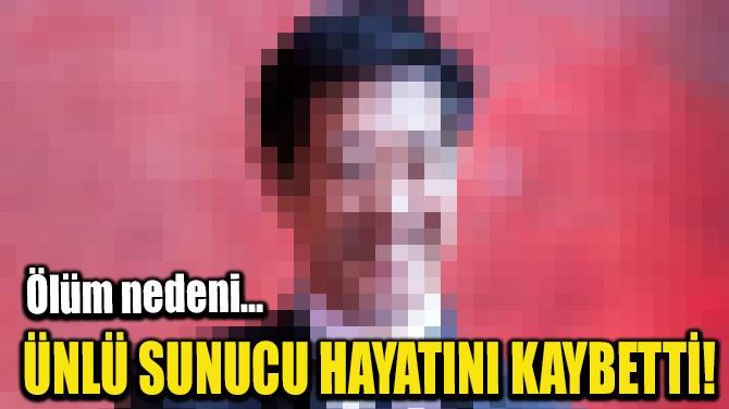 ÜNLÜ SUNUCU HAYATINI KAYBETTİ!
