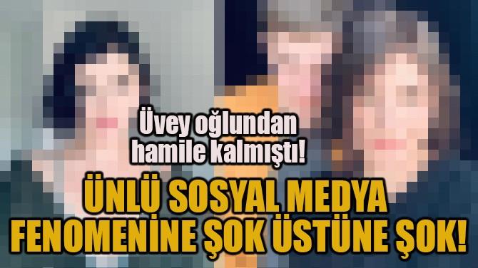 ÜNLÜ SOSYAL MEDYA FENOMENİNE ŞOK ÜSTÜNE ŞOK!