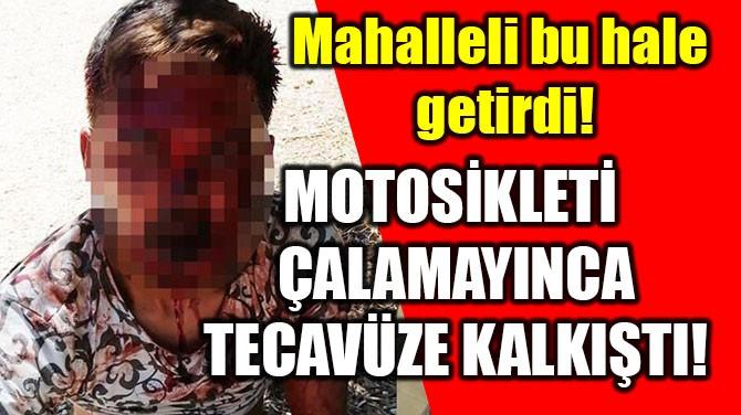 MOTOSİKLETİ ÇALAMAYINCA TECAVÜZE KALKIŞTI!