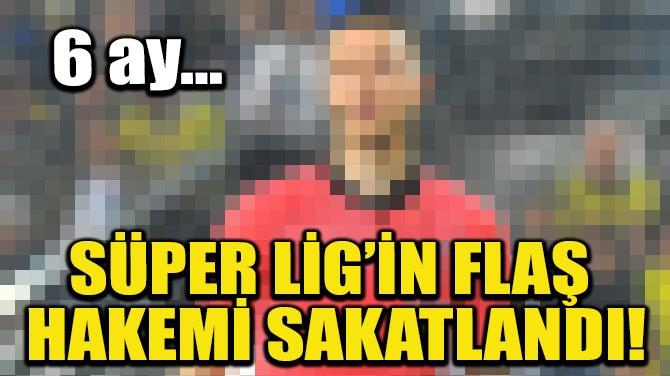 SÜPER LİG'İN FLAŞ HAKEMİ SAKATLANDI!