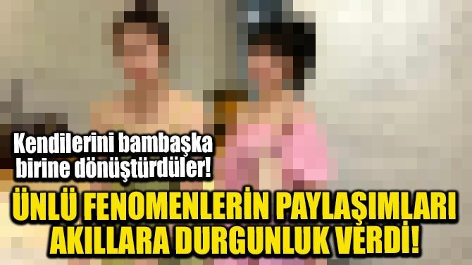 ÜNLÜ FENOMENLERİN PAYLAŞIMLARI AKILLARA DURGUNLUK VERDİ!