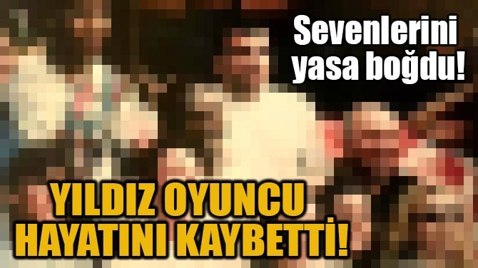 YILDIZ OYUNCU HAYATINI KAYBETTİ!