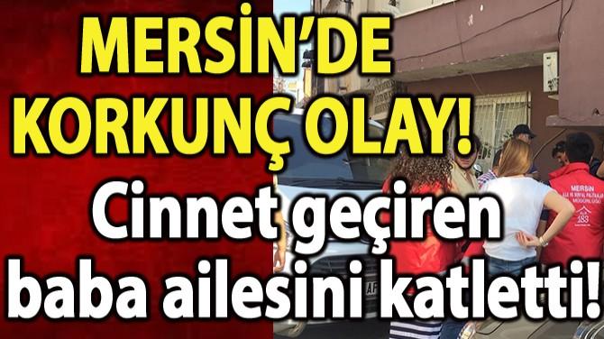CİNNET GEÇİREN BABA AİLESİNİ KATLETTİ!