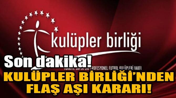 KULÜPLER BİRLİĞİ'NDEN FLAŞ AŞI KARARI!