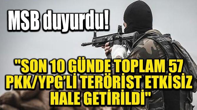 """MSB: """"SON 10 GÜNDE TOPLAM 57 TERÖRİST ETKİSİZ HALE GETİRİLDİ"""""""