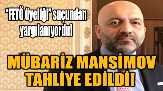 MÜBARİZ MANSİMOV TAHLİYE EDİLDİ!