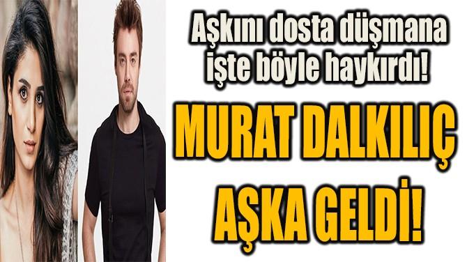 MURAT DALKILIÇ AŞKA GELDİ!