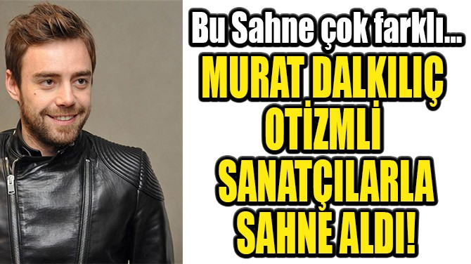 MURAT DALKILIÇ  OTİZMLİ SANATÇILARLA  SAHNE ALDI!