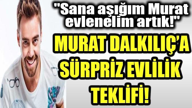 MURAT DALKILIÇ'A SÜRPRİZ EVLİLİK TEKLİFİ!