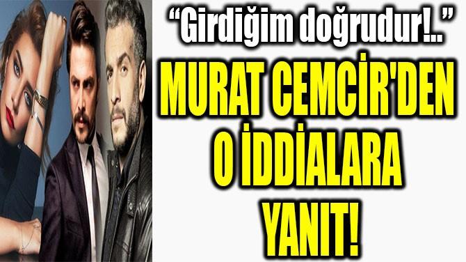MURAT CEMCİR'DEN  O İDDİALARA YANIT!
